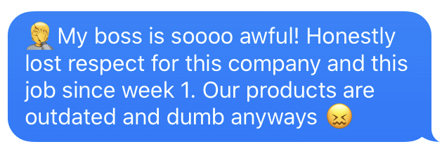 Text message that says: My boss is soooo awful! Honestly lost respect for this company and this job since week 1. Our products are dumb and outdated anyways.